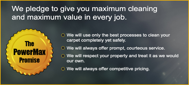 The PowerMax Promise ~ We pledge to give you maximum cleaning and maximum value in every job. We will use only the best processes to clean your carpet completely yet safely. We will always offer prompt, courteous service. We will respect your property and treat it as we would our own. We will always offer competitive pricing.